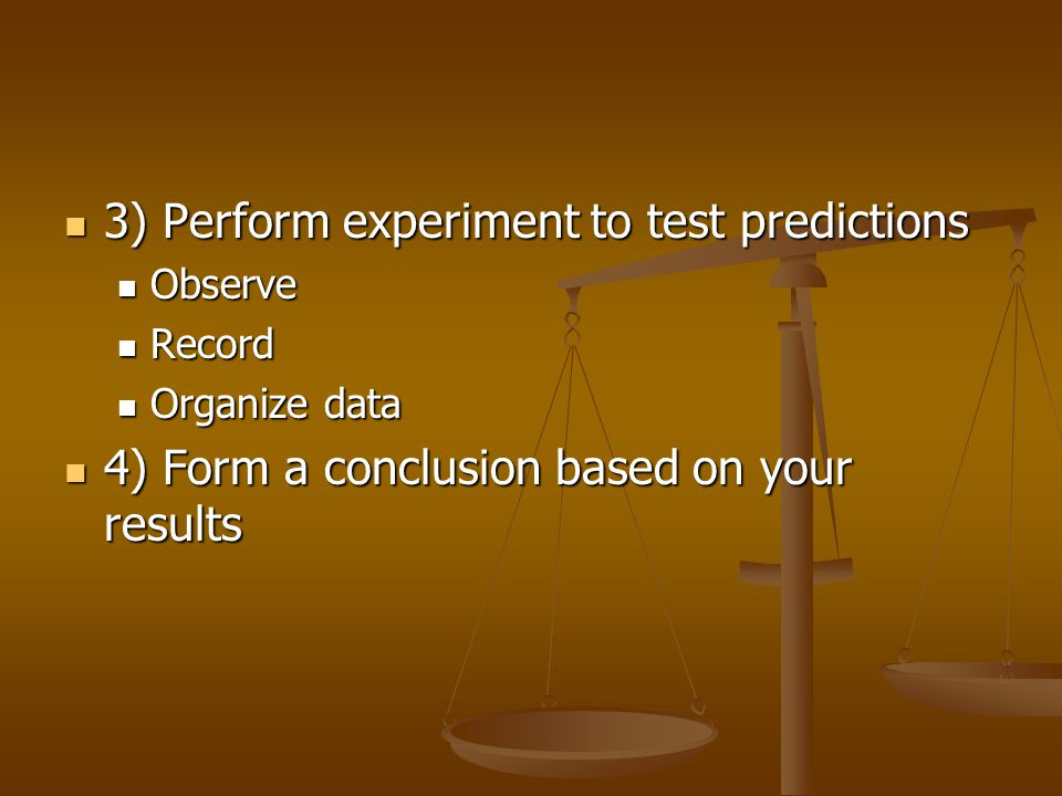 3) Perform experiment to test predictions 3) Perform experiment to test predictions Observe Observe Record Record Organize data Organize data 4) Form a conclusion based on your results 4) Form a conclusion based on your results