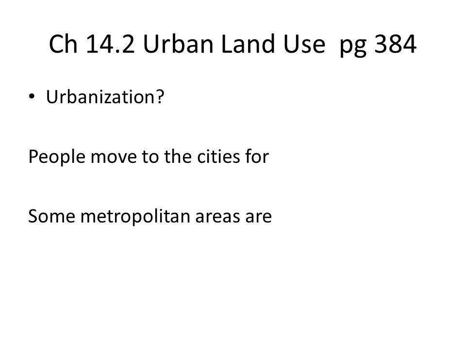 Ch 14.2 Urban Land Use pg 384 Urbanization? People move to the cities for Some metropolitan areas are