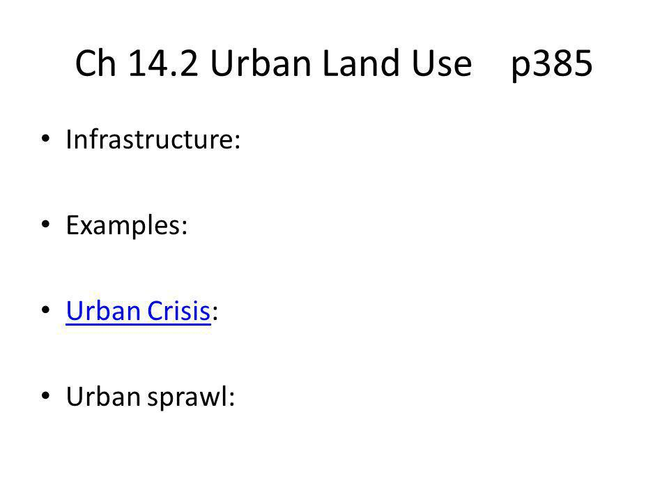 Ch 14.2 Urban Land Use p385 Infrastructure: Examples: Urban Crisis: Urban Crisis Urban sprawl:
