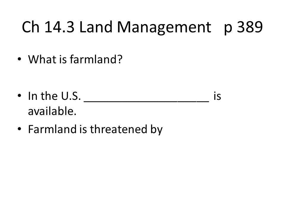 Ch 14.3 Land Management p 389 What is farmland? In the U.S. ____________________ is available. Farmland is threatened by