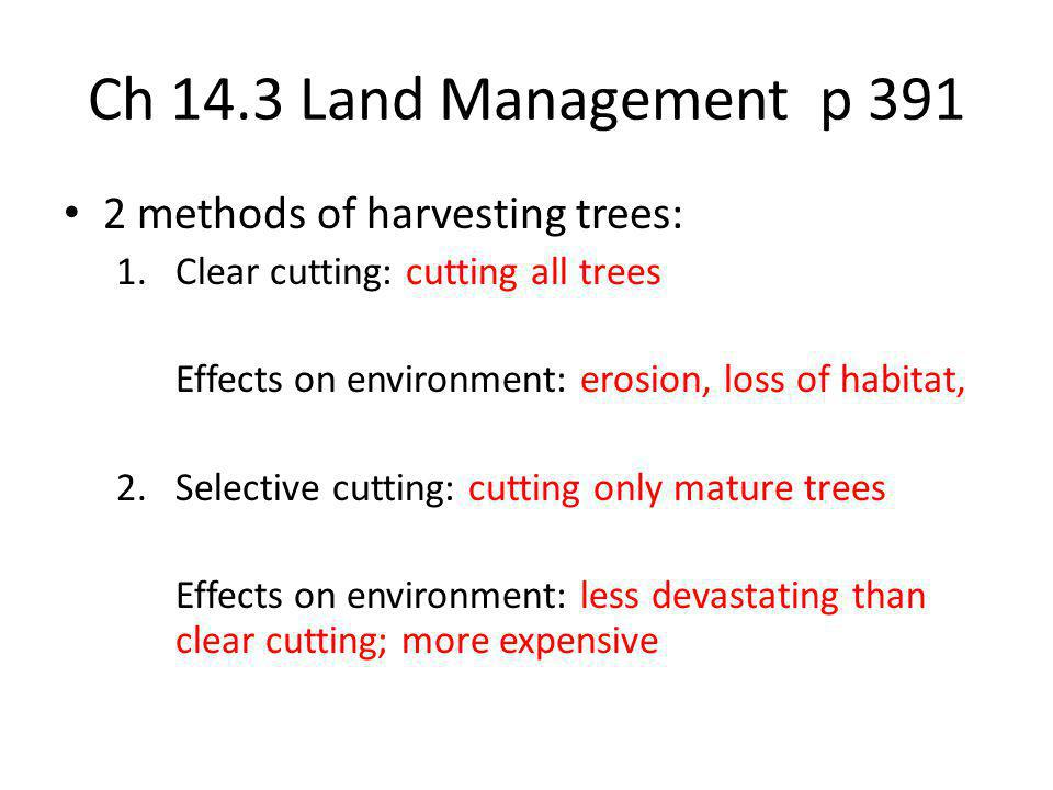 Ch 14.3 Land Management p 391 2 methods of harvesting trees: 1.Clear cutting: cutting all trees Effects on environment: erosion, loss of habitat, 2.Se