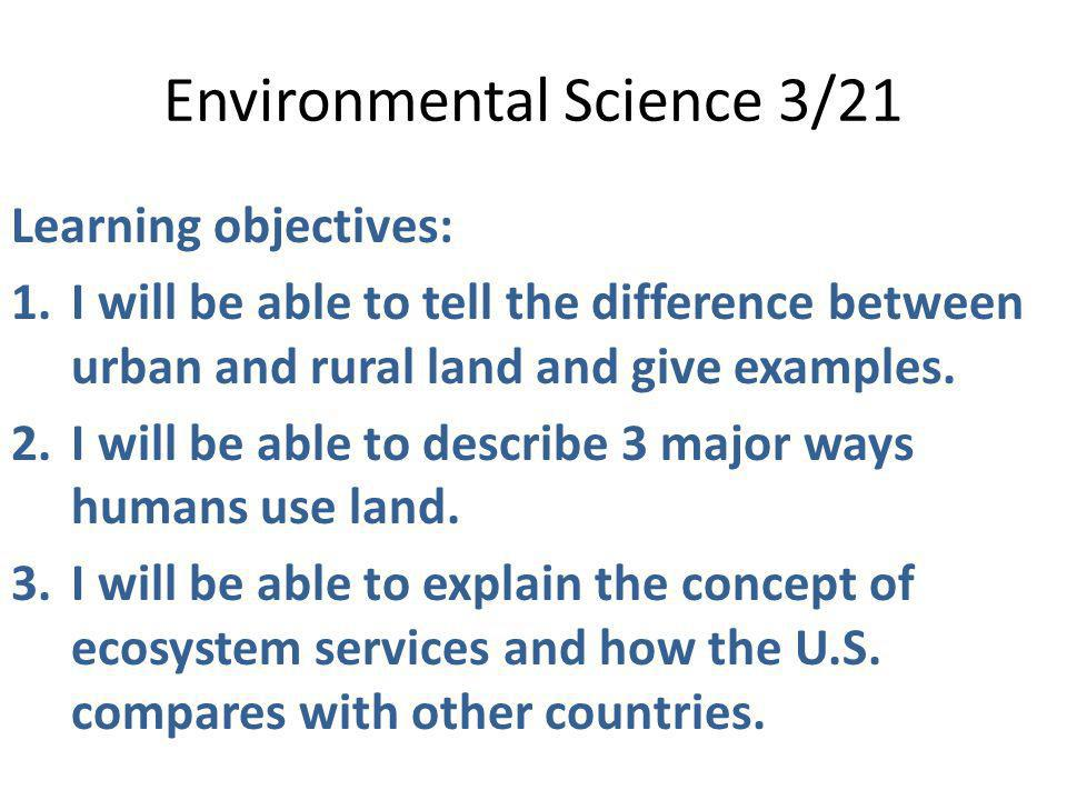 Environmental Science 3/21 Learning objectives: 1.I will be able to tell the difference between urban and rural land and give examples. 2.I will be ab
