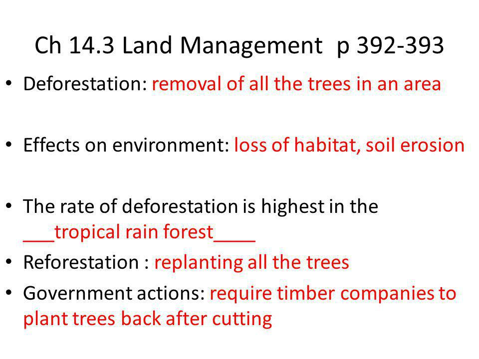 Ch 14.3 Land Management p 392-393 Deforestation: removal of all the trees in an area Effects on environment: loss of habitat, soil erosion The rate of