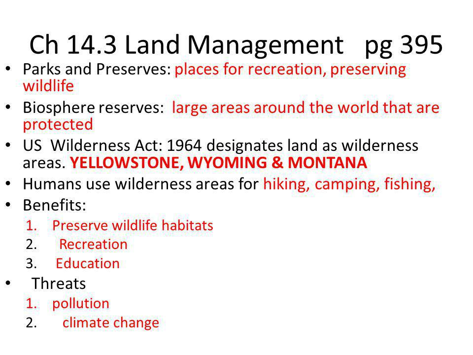 Ch 14.3 Land Management pg 395 Parks and Preserves: places for recreation, preserving wildlife Biosphere reserves: large areas around the world that a