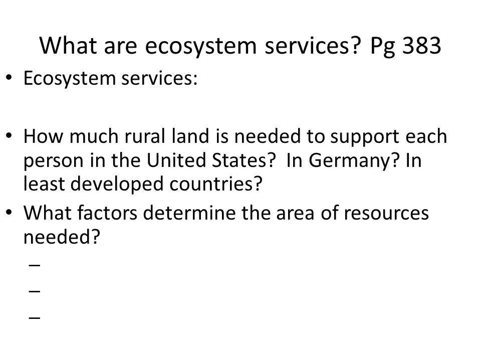What are ecosystem services? Pg 383 Ecosystem services: How much rural land is needed to support each person in the United States? In Germany? In leas