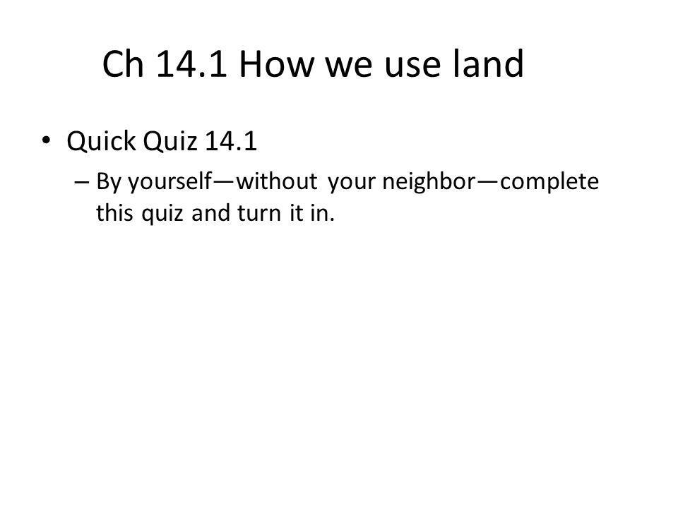 Ch 14.1 How we use land Quick Quiz 14.1 – By yourself—without your neighbor—complete this quiz and turn it in.