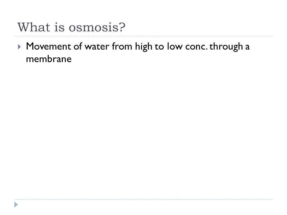 What is osmosis?  Movement of water from high to low conc. through a membrane
