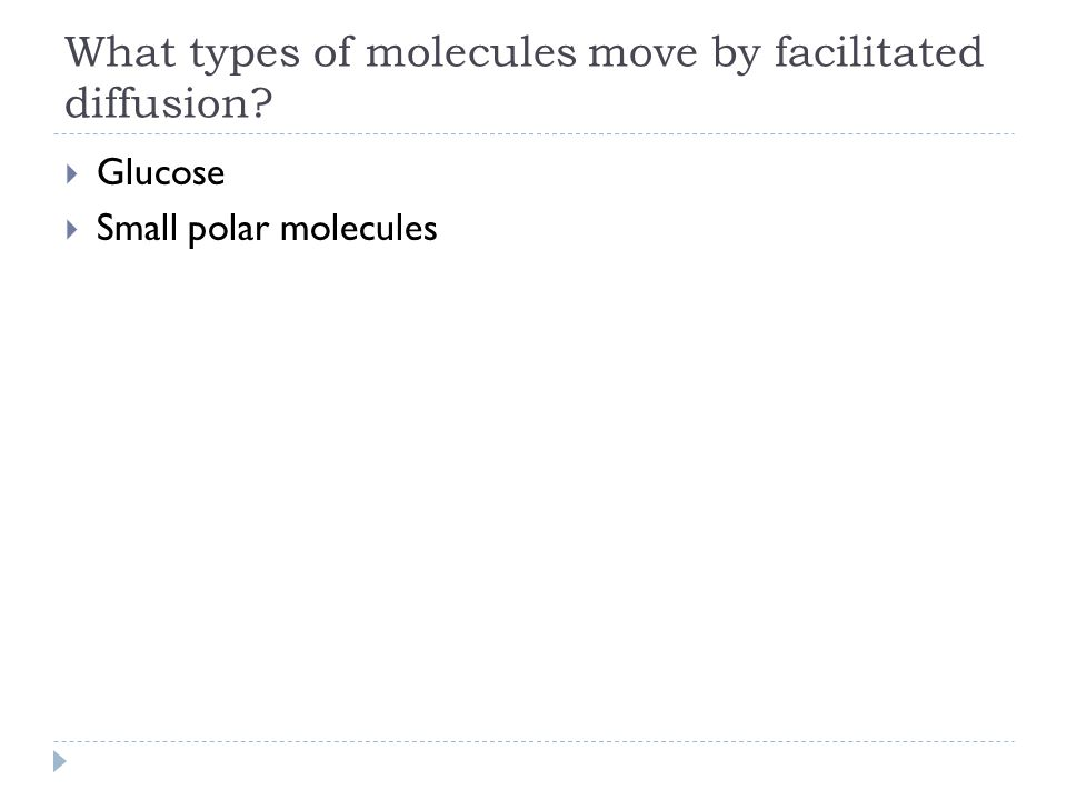 What types of molecules move by facilitated diffusion?  Glucose  Small polar molecules