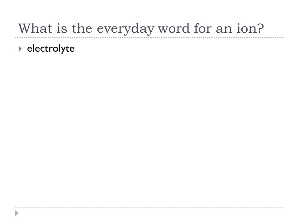 What is the everyday word for an ion?  electrolyte
