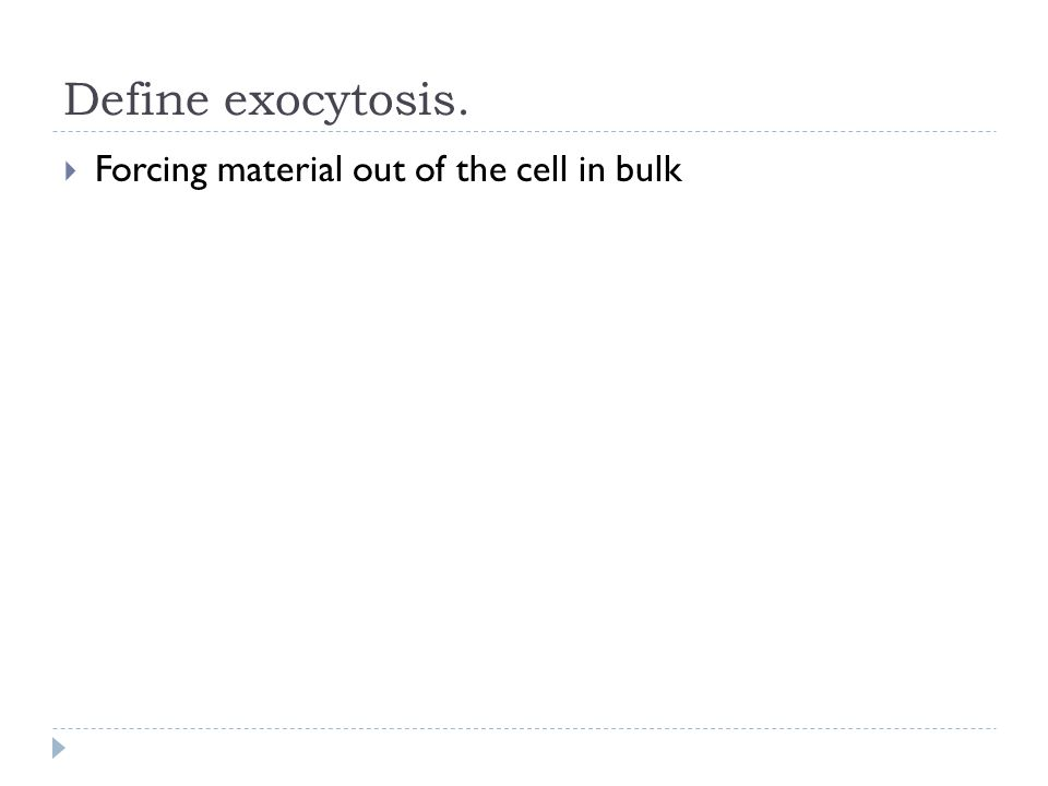 Define exocytosis.  Forcing material out of the cell in bulk