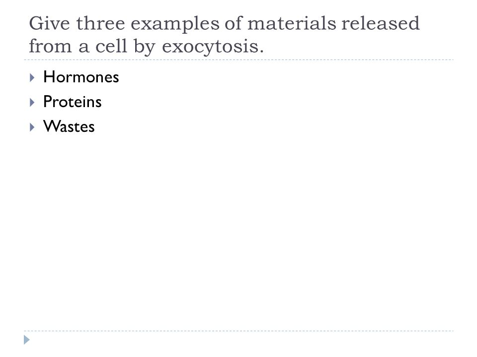 Give three examples of materials released from a cell by exocytosis.  Hormones  Proteins  Wastes