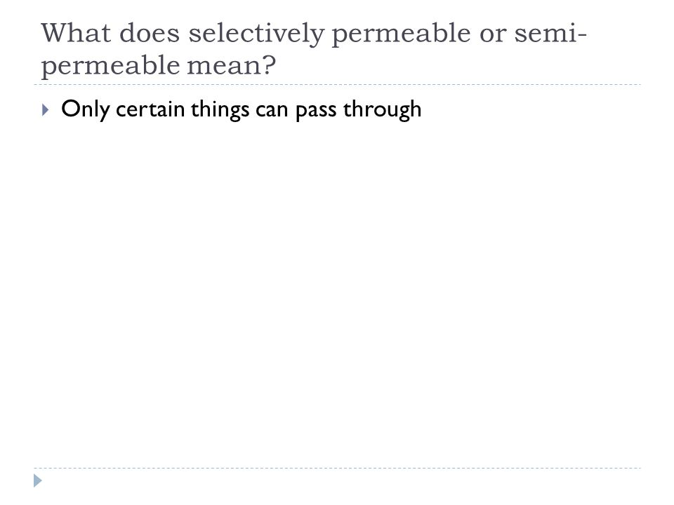 What does selectively permeable or semi- permeable mean?  Only certain things can pass through