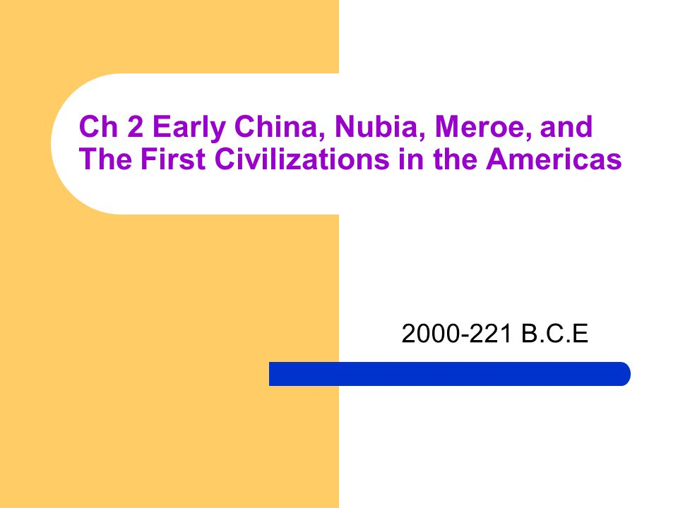 Ch 2 Early China, Nubia, Meroe, and The First Civilizations in the Americas 2000-221 B.C.E