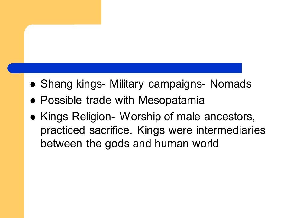 Shang kings- Military campaigns- Nomads Possible trade with Mesopatamia Kings Religion- Worship of male ancestors, practiced sacrifice.