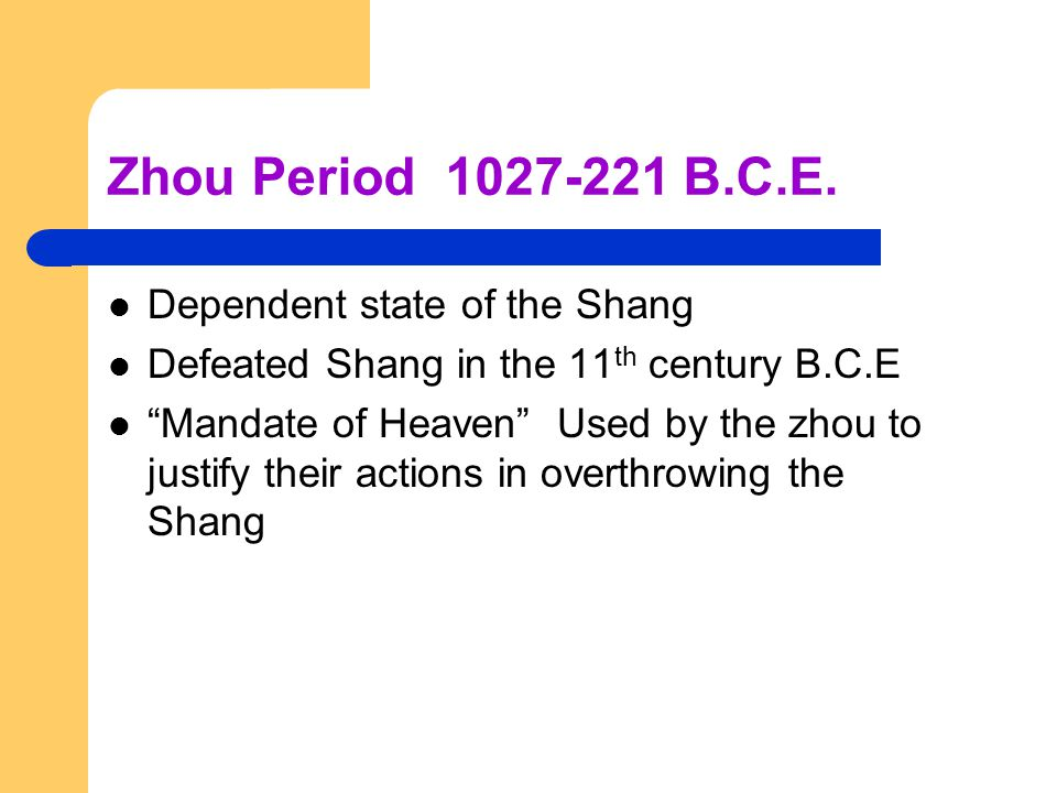 "Zhou Period 1027-221 B.C.E. Dependent state of the Shang Defeated Shang in the 11 th century B.C.E ""Mandate of Heaven"" Used by the zhou to justify the"