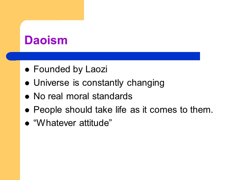 Daoism Founded by Laozi Universe is constantly changing No real moral standards People should take life as it comes to them.