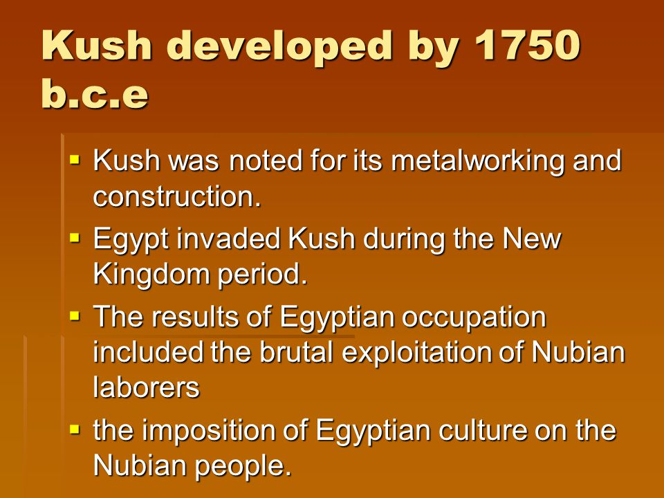 Kush developed by 1750 b.c.e  Kush was noted for its metalworking and construction.
