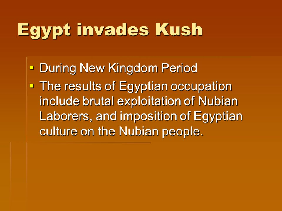 Egypt invades Kush  During New Kingdom Period  The results of Egyptian occupation include brutal exploitation of Nubian Laborers, and imposition of Egyptian culture on the Nubian people.
