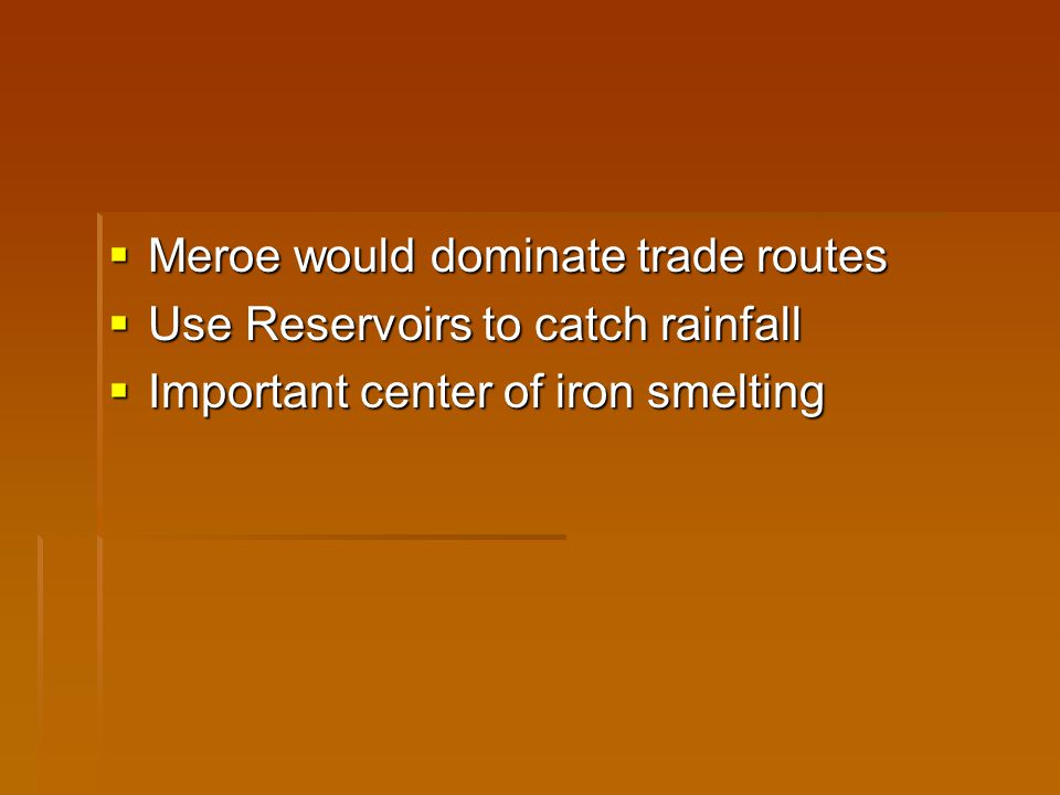  Meroe would dominate trade routes  Use Reservoirs to catch rainfall  Important center of iron smelting