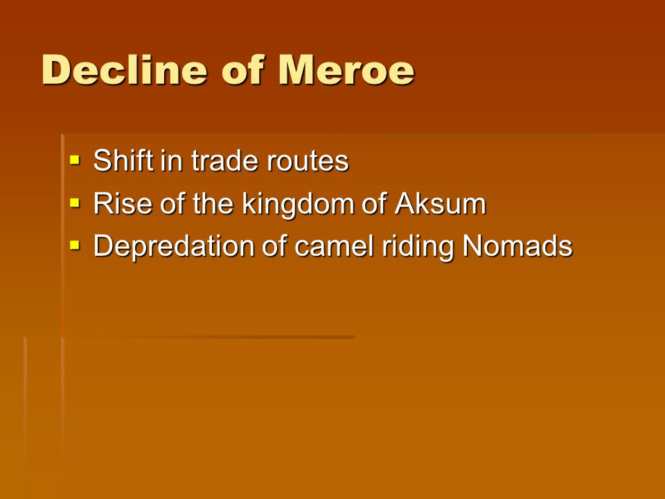 Decline of Meroe  Shift in trade routes  Rise of the kingdom of Aksum  Depredation of camel riding Nomads