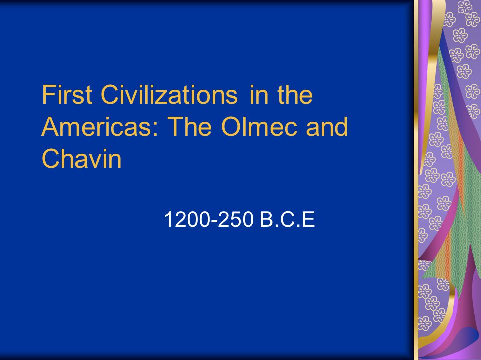 First Civilizations in the Americas: The Olmec and Chavin 1200-250 B.C.E
