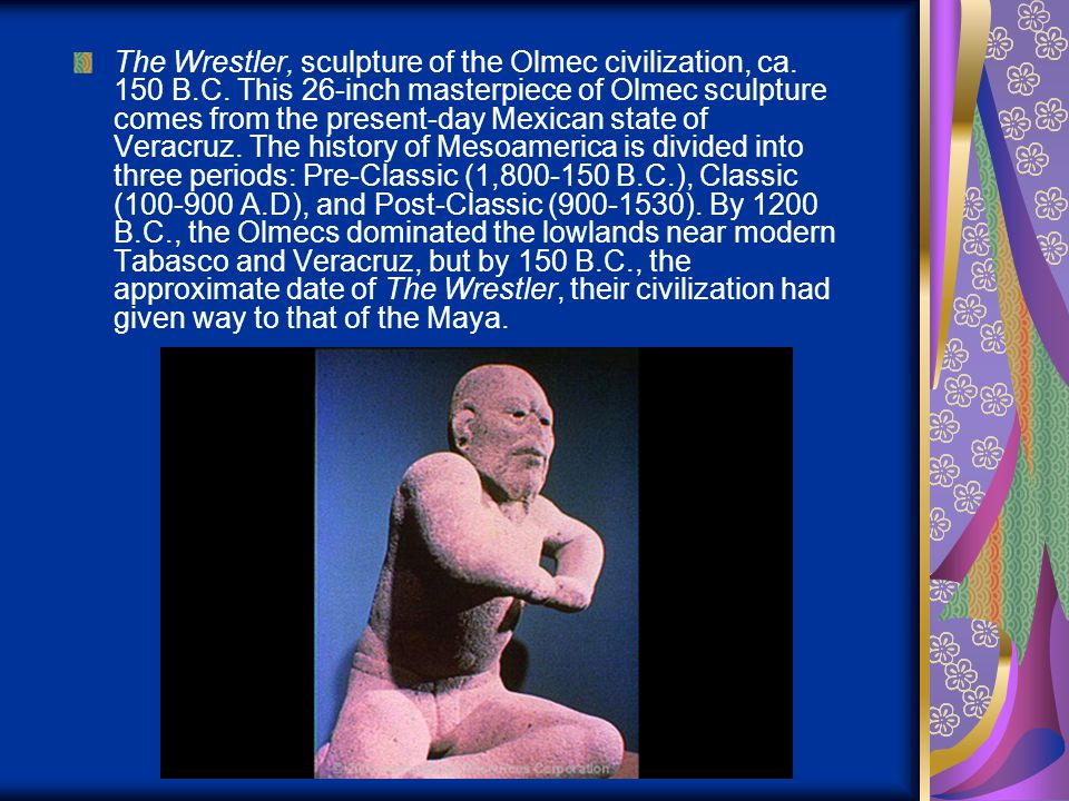 The Wrestler, sculpture of the Olmec civilization, ca. 150 B.C. This 26-inch masterpiece of Olmec sculpture comes from the present-day Mexican state o
