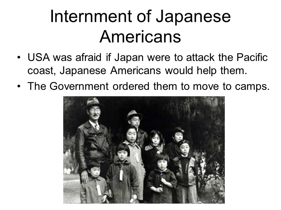 Internment of Japanese Americans USA was afraid if Japan were to attack the Pacific coast, Japanese Americans would help them.