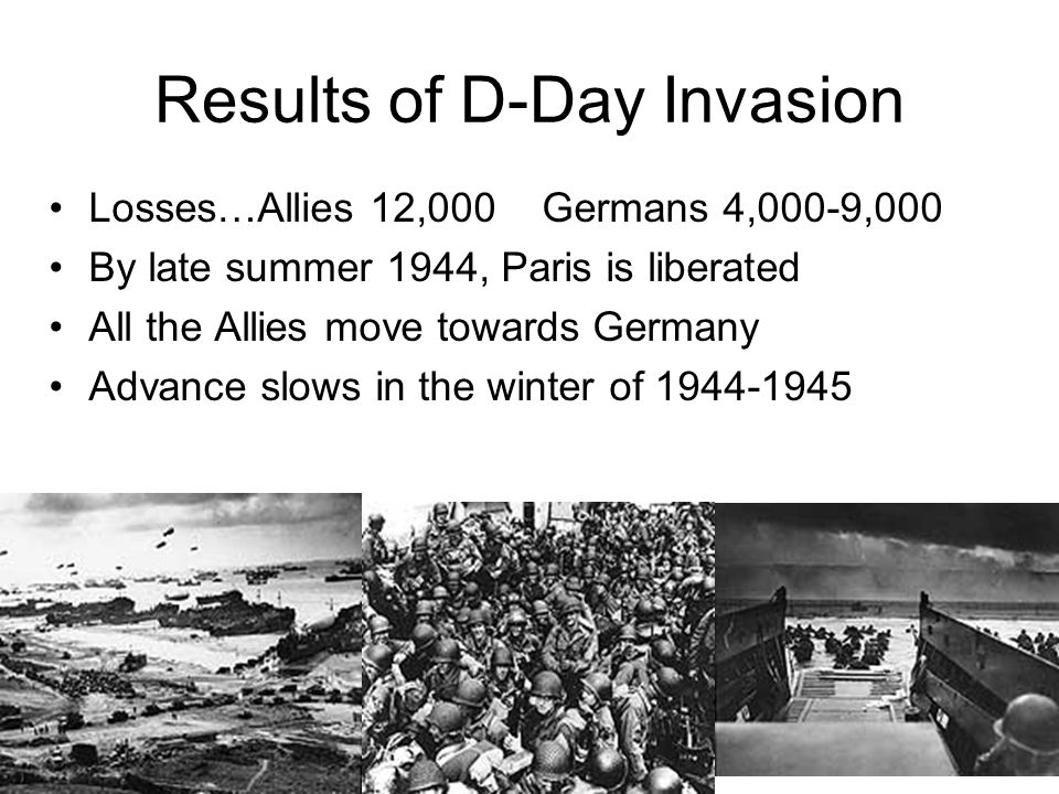 Results of D-Day Invasion Losses…Allies 12,000 Germans 4,000-9,000 By late summer 1944, Paris is liberated All the Allies move towards Germany Advance slows in the winter of