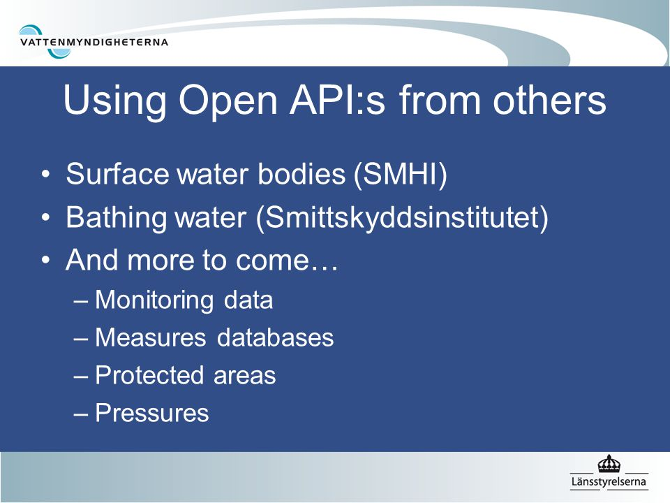 Using Open API:s from others Surface water bodies (SMHI) Bathing water (Smittskyddsinstitutet) And more to come… –Monitoring data –Measures databases –Protected areas –Pressures