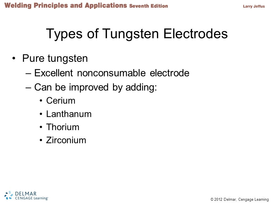 © 2012 Delmar, Cengage Learning Types of Tungsten Electrodes (cont d.) Classifications –Pure Tungsten, EWP –1% thorium tungsten, EWTh-1 –2% thorium tungsten, EWTh-2 –¼% to ½% zirconium tungsten, EWZr –2% cerium tungsten, EWCe-2 –1% lanthanum tungsten, EWLa-1 –Alloy not specified, EWG