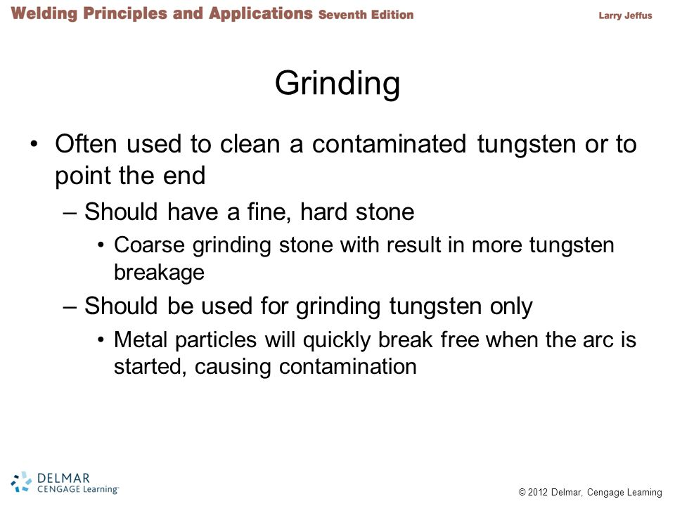 © 2012 Delmar, Cengage Learning FIGURE 15-8 Correct way of holding a tungsten when grinding.