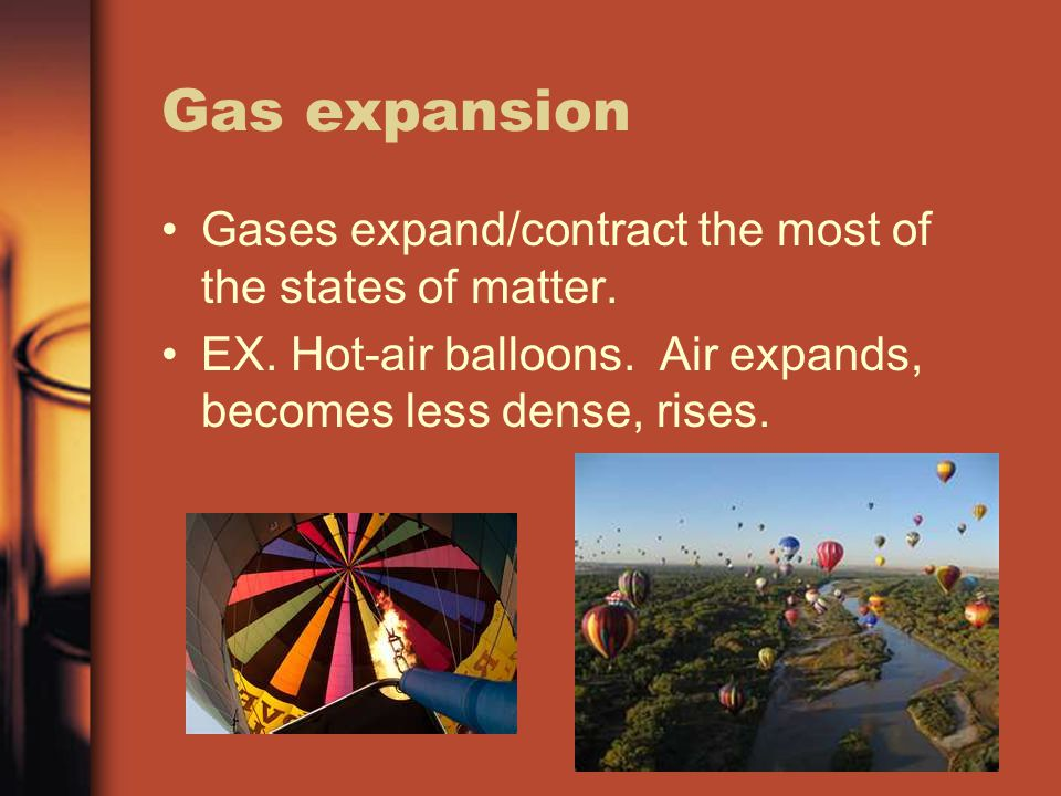 Gas expansion Gases expand/contract the most of the states of matter. EX. Hot-air balloons. Air expands, becomes less dense, rises.
