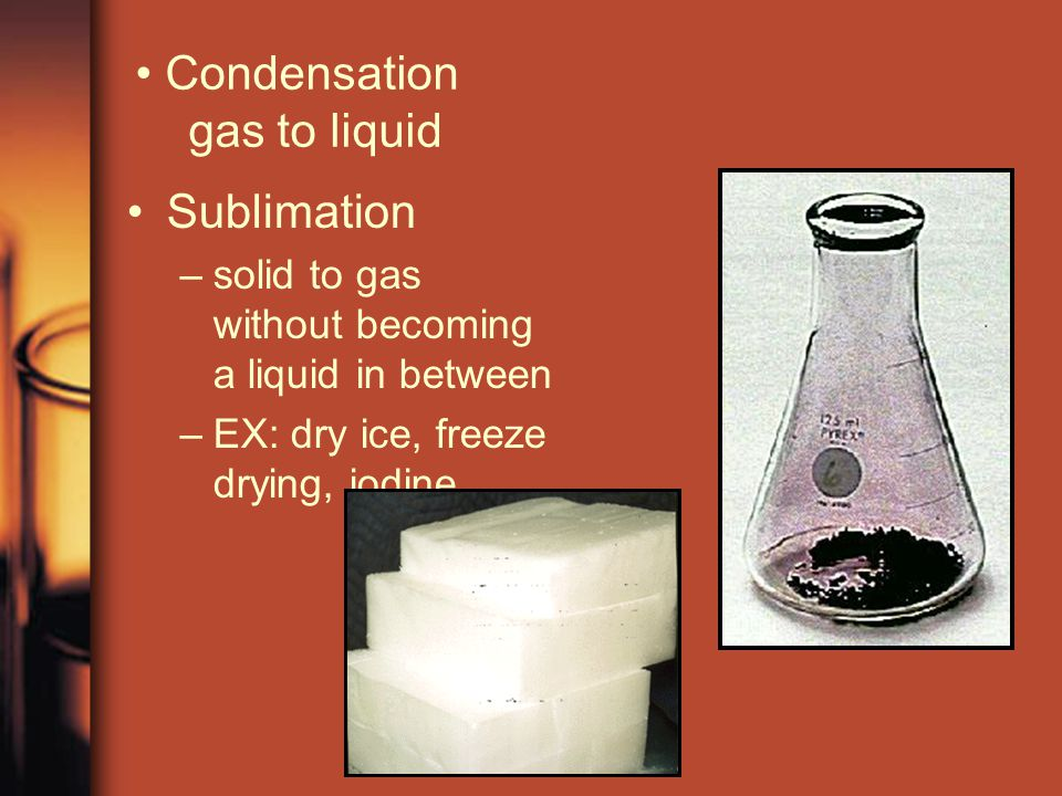 Sublimation –solid to gas without becoming a liquid in between –EX: dry ice, freeze drying, iodine Condensation gas to liquid