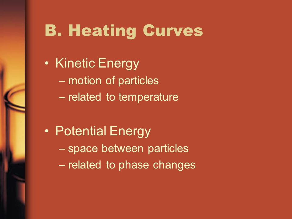 B. Heating Curves Kinetic Energy –motion of particles –related to temperature Potential Energy –space between particles –related to phase changes