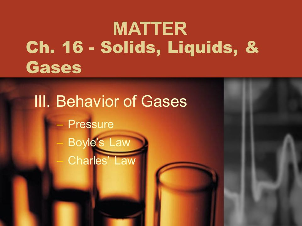Ch. 16 - Solids, Liquids, & Gases III. Behavior of Gases –Pressure –Boyle's Law –Charles' Law MATTER