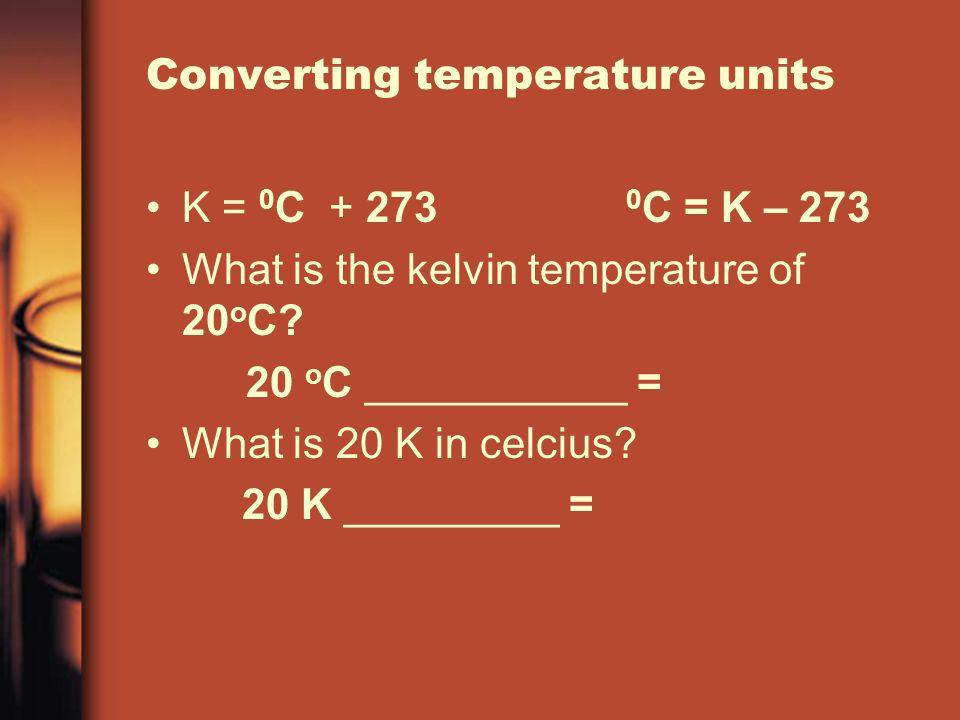 Converting temperature units K = 0 C + 273 0 C = K – 273 What is the kelvin temperature of 20 o C? 20 o C ___________ = What is 20 K in celcius? 20 K