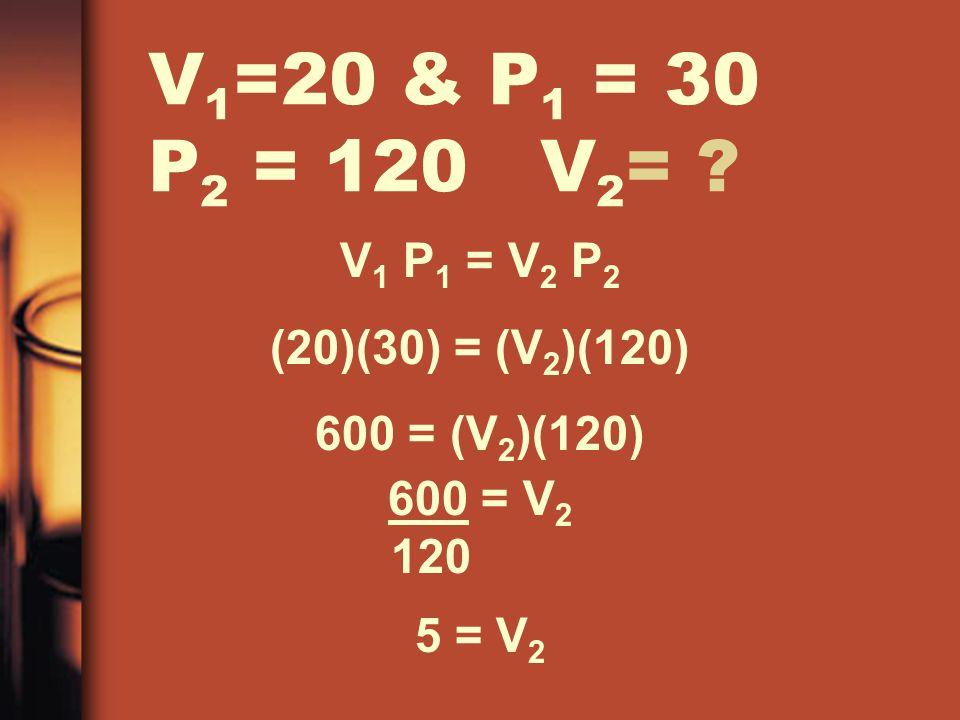 V 1 =20 & P 1 = 30 P 2 = 120 V 2 = ? V 1 P 1 = V 2 P 2 (20)(30) = (V 2 )(120) 600 = (V 2 )(120) 600 = V 2 120 5 = V 2