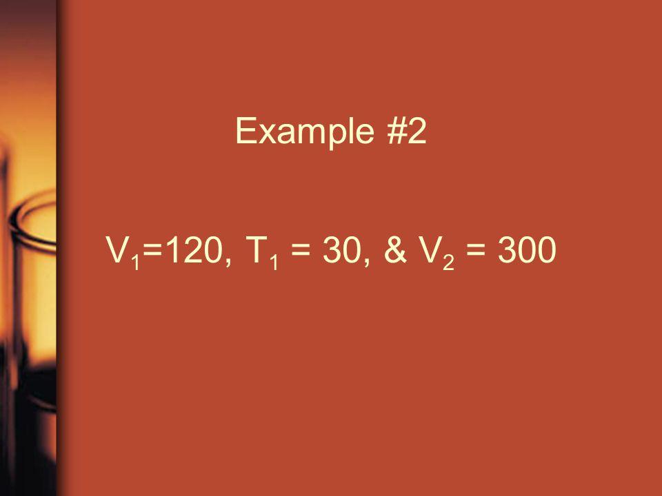 Example #2 V 1 =120, T 1 = 30, & V 2 = 300