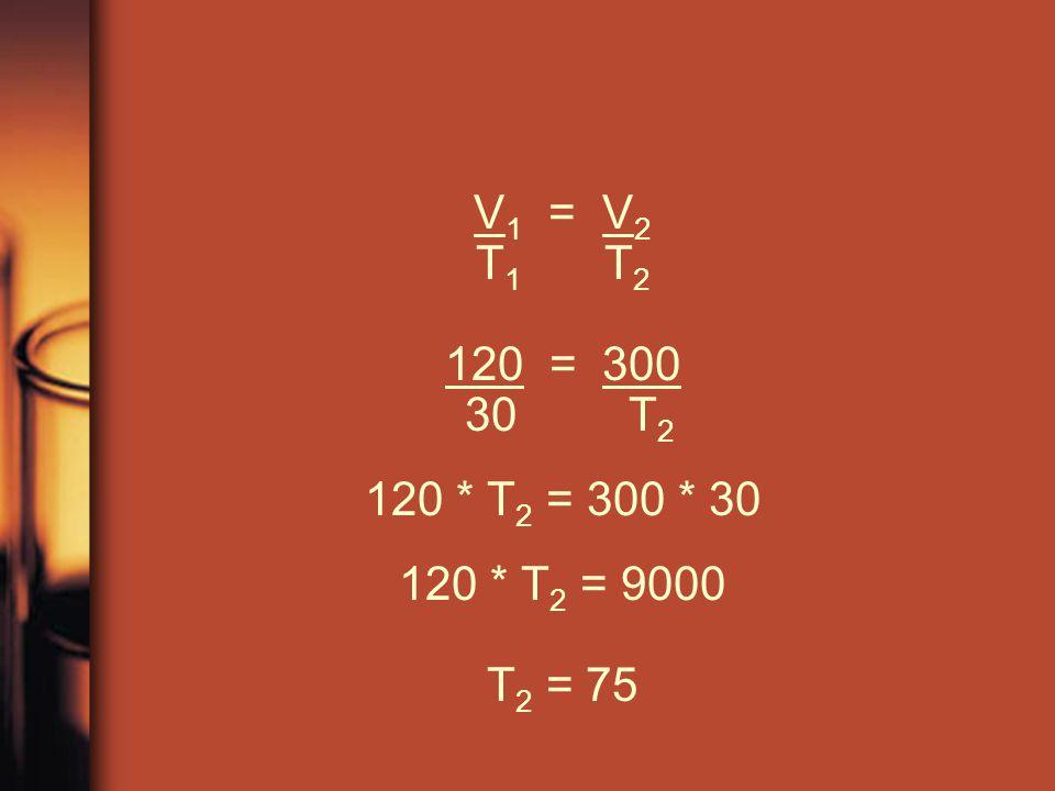 V 1 = V 2 T 1 T 2 120 = 300 30 T 2 120 * T 2 = 300 * 30 120 * T 2 = 9000 T 2 = 75