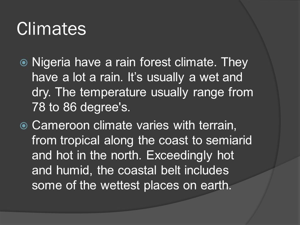 Climates  Nigeria have a rain forest climate. They have a lot a rain. It's usually a wet and dry. The temperature usually range from 78 to 86 degree'