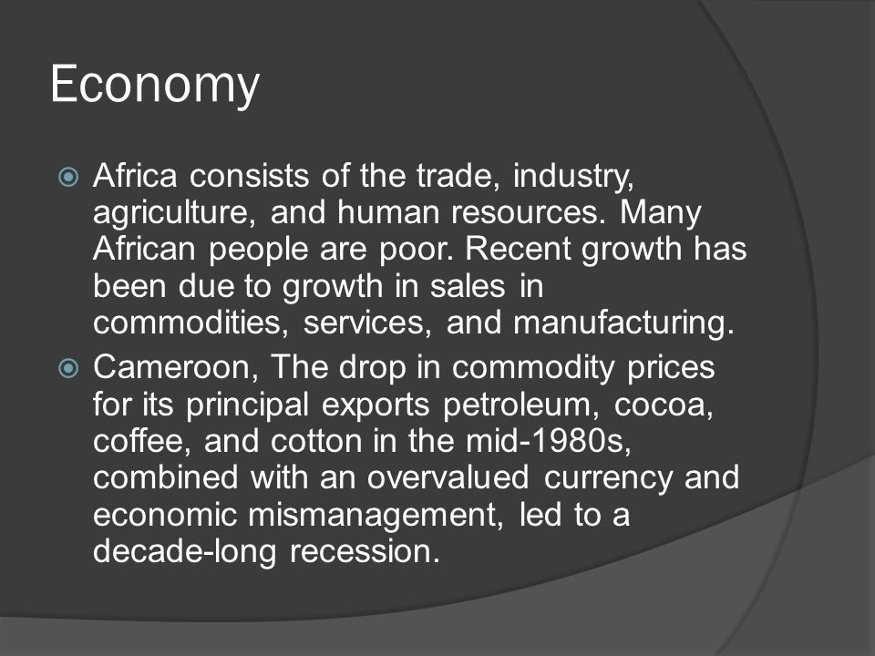 Economy  Africa consists of the trade, industry, agriculture, and human resources. Many African people are poor. Recent growth has been due to growth