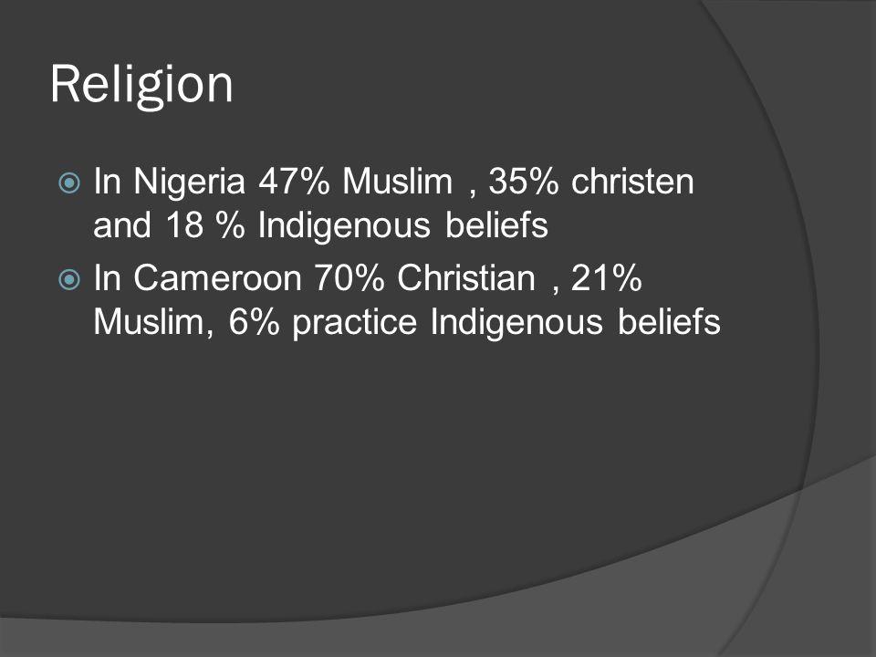 Religion  In Nigeria 47% Muslim, 35% christen and 18 % Indigenous beliefs  In Cameroon 70% Christian, 21% Muslim, 6% practice Indigenous beliefs