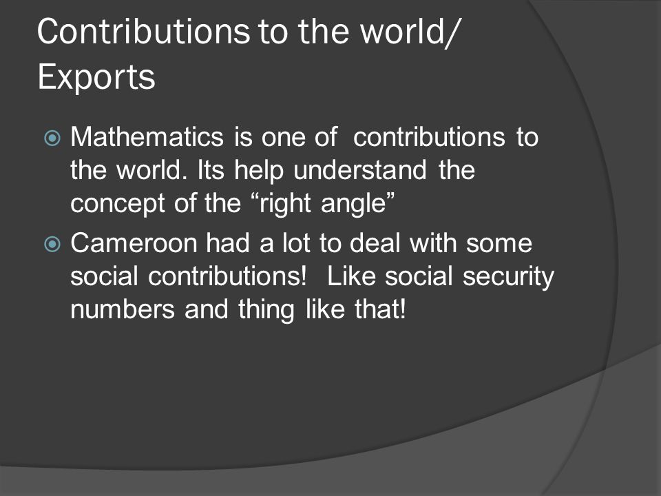 """Contributions to the world/ Exports  Mathematics is one of contributions to the world. Its help understand the concept of the """"right angle""""  Cameroo"""