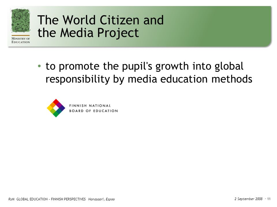RsM GLOBAL EDUCATION – FINNISH PERSPECTIVES Hanasaari, Espoo 2 September 2008 ・ 11 The World Citizen and the Media Project to promote the pupil s growth into global responsibility by media education methods