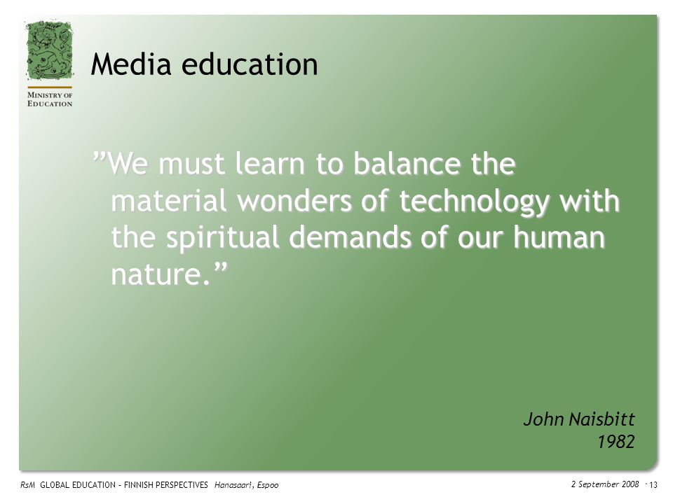 RsM GLOBAL EDUCATION – FINNISH PERSPECTIVES Hanasaari, Espoo 2 September 2008 ・ 13 Media education We must learn to balance the material wonders of technology with the spiritual demands of our human nature. John Naisbitt 1982