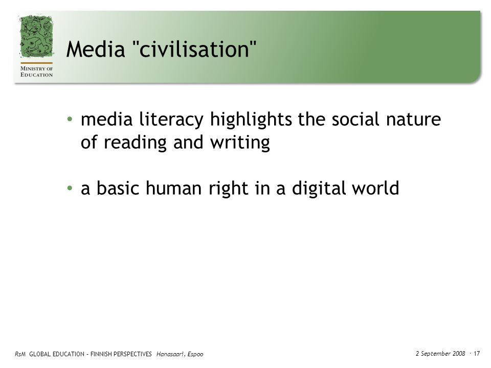 RsM GLOBAL EDUCATION – FINNISH PERSPECTIVES Hanasaari, Espoo 2 September 2008 ・ 17 Media civilisation media literacy highlights the social nature of reading and writing a basic human right in a digital world