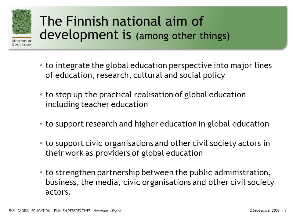 RsM GLOBAL EDUCATION – FINNISH PERSPECTIVES Hanasaari, Espoo 2 September 2008 ・ 9 The Finnish national aim of development is (among other things) to integrate the global education perspective into major lines of education, research, cultural and social policy to step up the practical realisation of global education including teacher education to support research and higher education in global education to support civic organisations and other civil society actors in their work as providers of global education to strengthen partnership between the public administration, business, the media, civic organisations and other civil society actors.
