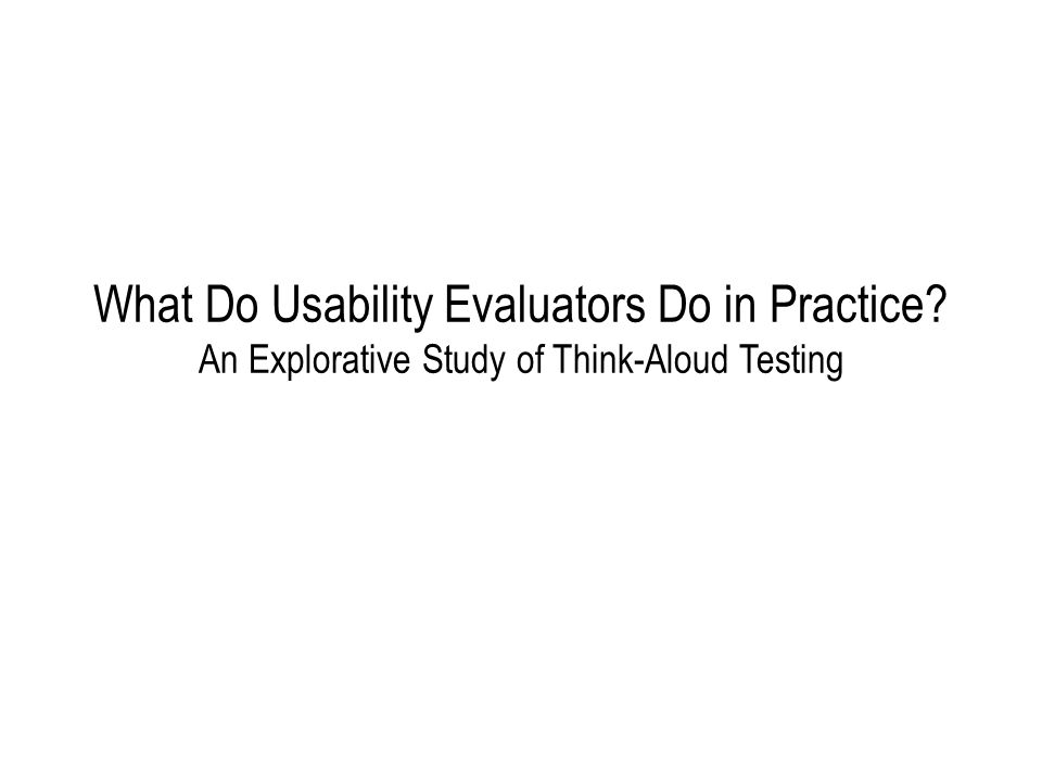 What Do Usability Evaluators Do in Practice An Explorative Study of Think-Aloud Testing
