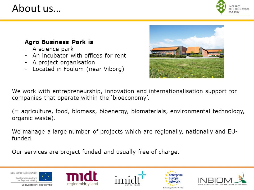 About us… Agro Business Park is -A science park -An incubator with offices for rent -A project organisation -Located in Foulum (near Viborg) We work w