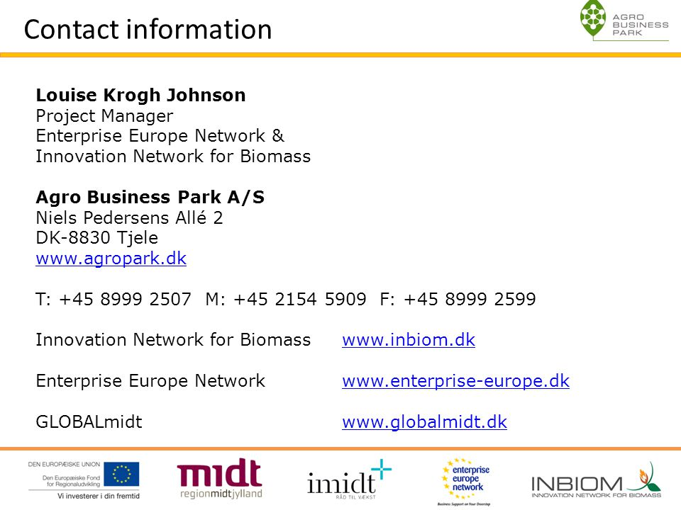 O Contact information Louise Krogh Johnson Project Manager Enterprise Europe Network & Innovation Network for Biomass Agro Business Park A/S Niels Pedersens Allé 2 DK-8830 Tjele www.agropark.dk T: +45 8999 2507 M: +45 2154 5909 F: +45 8999 2599 Innovation Network for Biomass www.inbiom.dkwww.inbiom.dk Enterprise Europe Network www.enterprise-europe.dkwww.enterprise-europe.dk GLOBALmidt www.globalmidt.dk www.globalmidt.dk